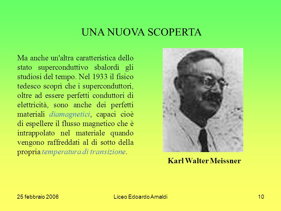 25 febbraio 2006Liceo Edoardo Amaldi10 Ma anche un'altra caratteristica dello stato superconduttivo sbalordì gli studiosi del tempo. Nel 1933 il fisic