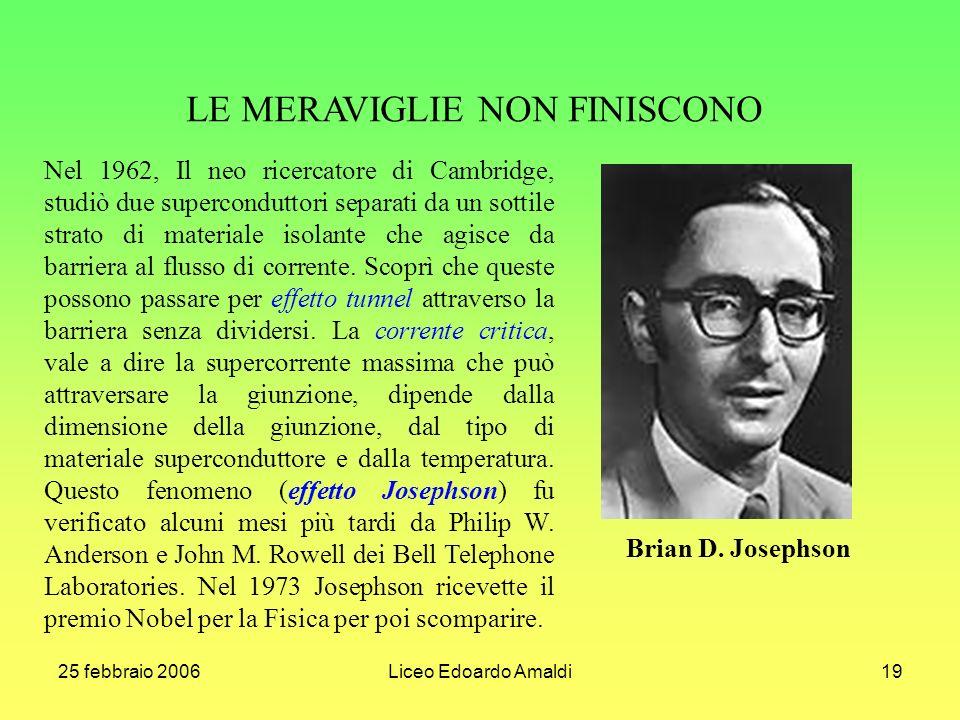 25 febbraio 2006Liceo Edoardo Amaldi19 LE MERAVIGLIE NON FINISCONO Brian D. Josephson Nel 1962, Il neo ricercatore di Cambridge, studiò due supercondu