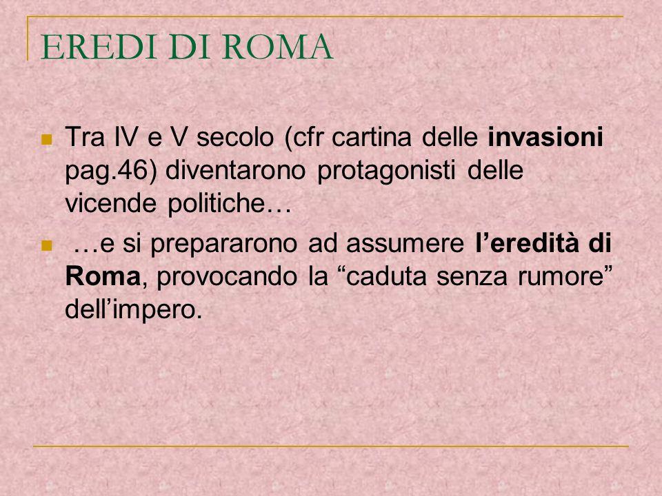 EREDI DI ROMA Tra IV e V secolo (cfr cartina delle invasioni pag.46) diventarono protagonisti delle vicende politiche… …e si prepararono ad assumere l