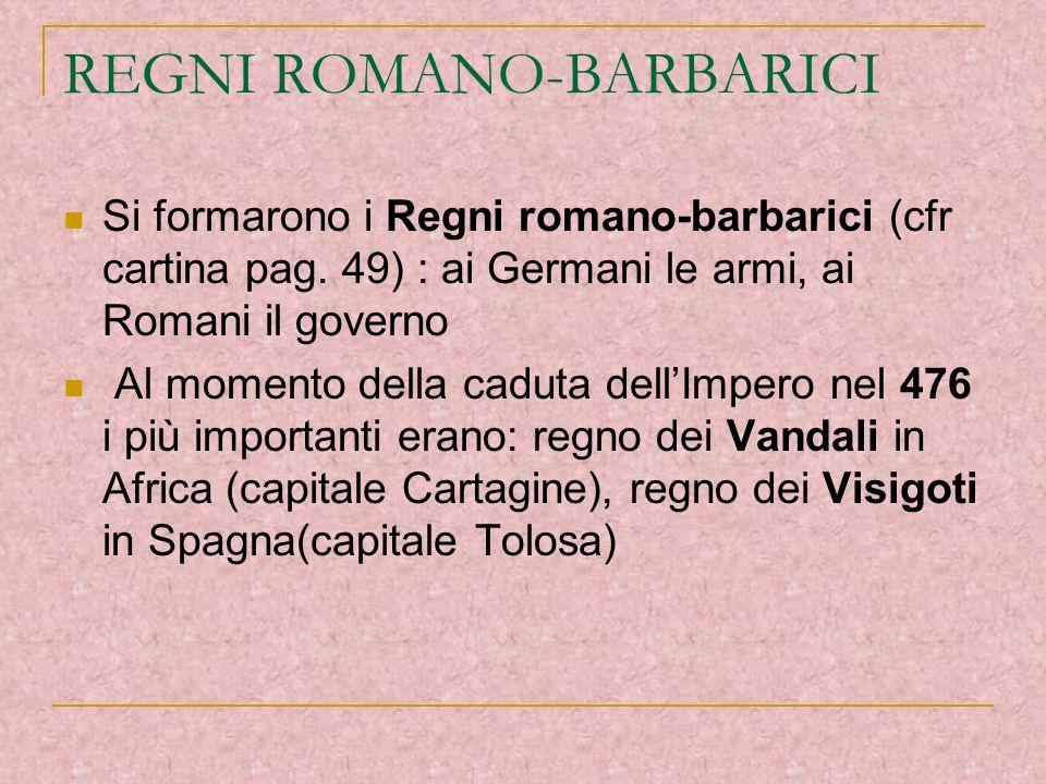 REGNI ROMANO-BARBARICI Si formarono i Regni romano-barbarici (cfr cartina pag. 49) : ai Germani le armi, ai Romani il governo Al momento della caduta