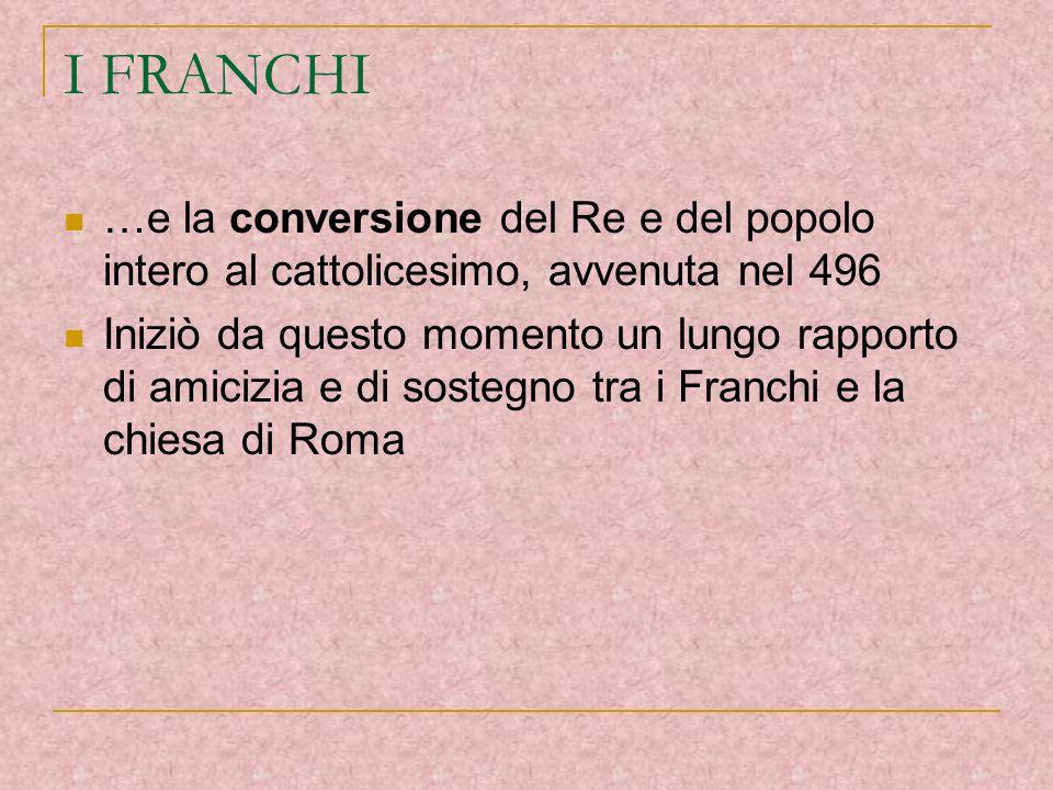 I FRANCHI …e la conversione del Re e del popolo intero al cattolicesimo, avvenuta nel 496 Iniziò da questo momento un lungo rapporto di amicizia e di