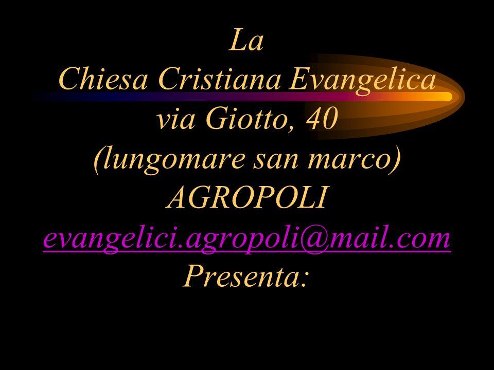 La Chiesa Cristiana Evangelica via Giotto, 40 (lungomare san marco) AGROPOLI evangelici.agropoli@mail.com Presenta: evangelici.agropoli@mail.com