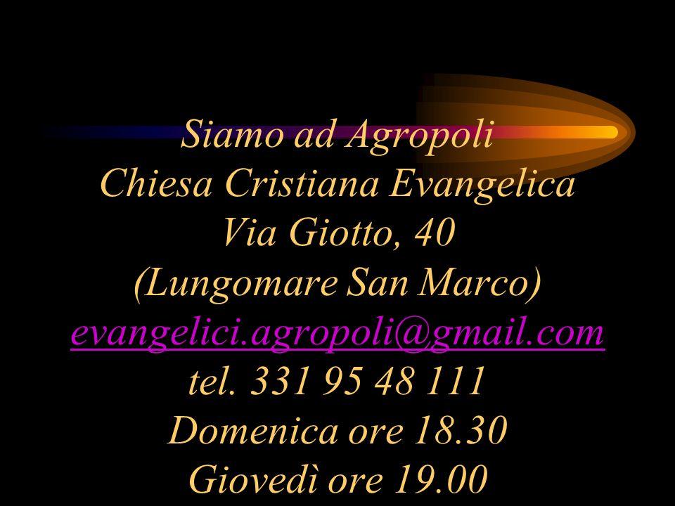 Siamo ad Agropoli Chiesa Cristiana Evangelica Via Giotto, 40 (Lungomare San Marco) evangelici.agropoli@gmail.com tel. 331 95 48 111 Domenica ore 18.30