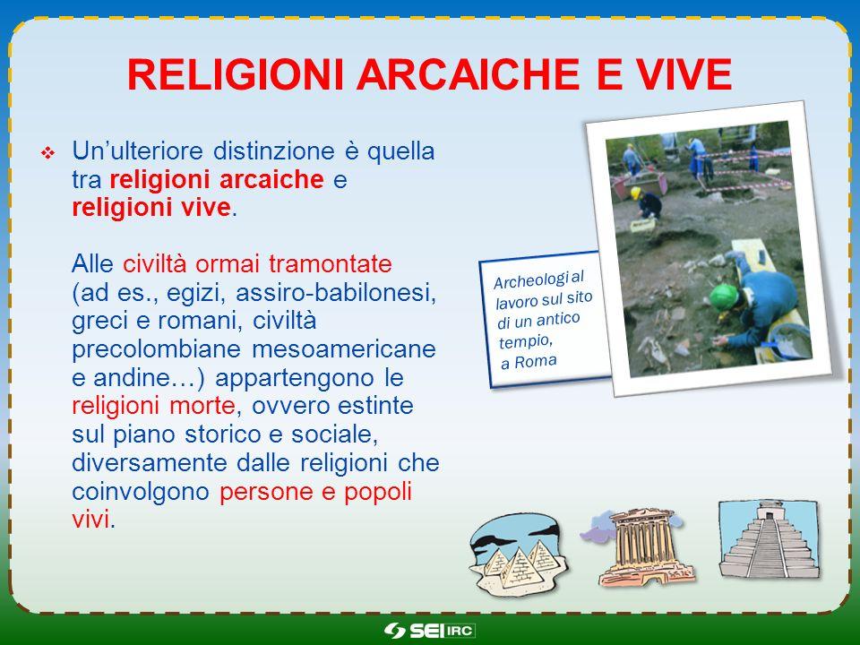 RELIGIONI ARCAICHE E VIVE Unulteriore distinzione è quella tra religioni arcaiche e religioni vive. Alle civiltà ormai tramontate (ad es., egizi, assi