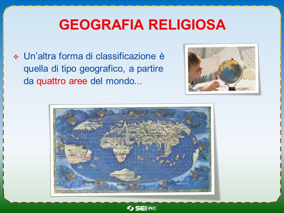 GEOGRAFIA RELIGIOSA Unaltra forma di classificazione è quella di tipo geografico, a partire da quattro aree del mondo...
