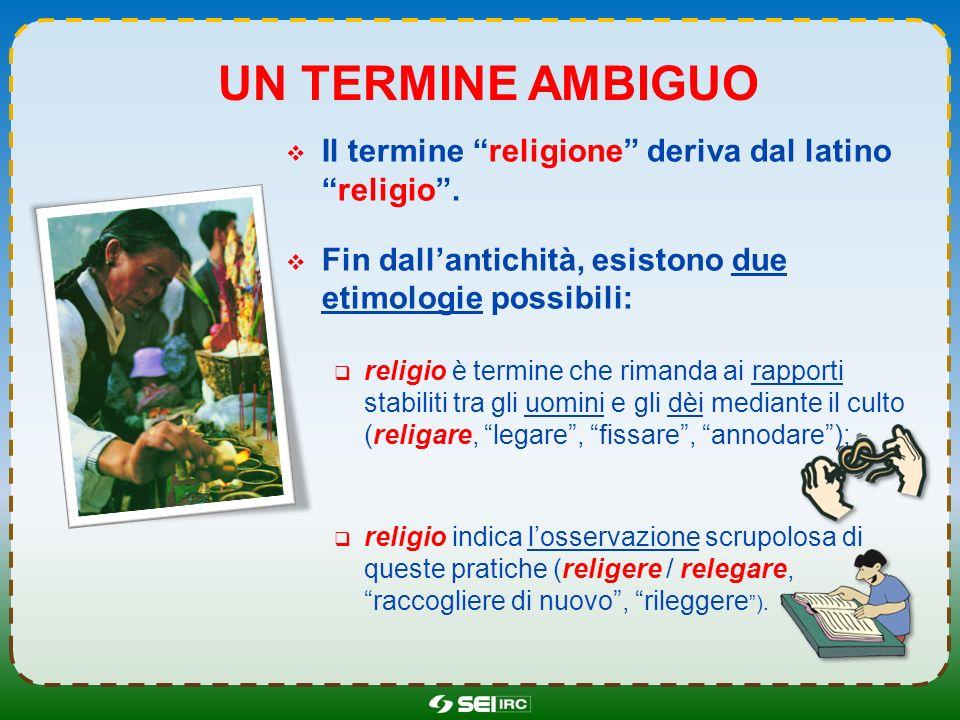 UN TERMINE AMBIGUO Il termine religione deriva dal latinoreligio. Fin dallantichità, esistono due etimologie possibili: religio è termine che rimanda