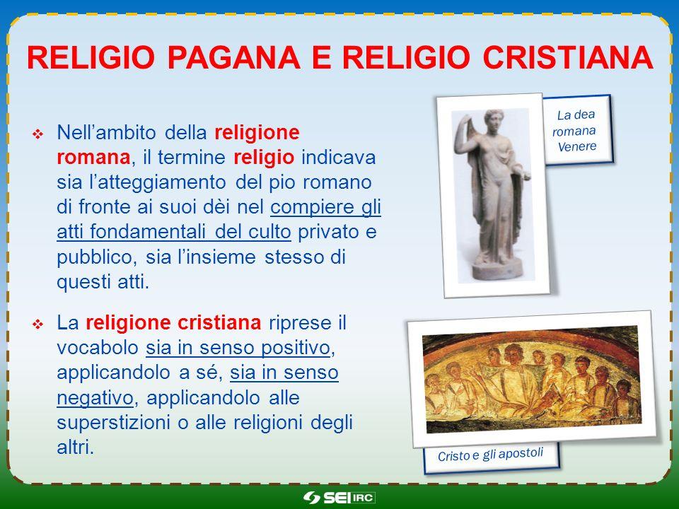 RELIGIO PAGANA E RELIGIO CRISTIANA Nellambito della religione romana, il termine religio indicava sia latteggiamento del pio romano di fronte ai suoi
