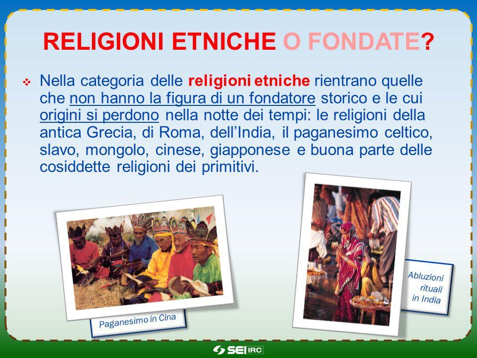 RELIGIONI ETNICHE O FONDATE? Nella categoria delle religioni etniche rientrano quelle che non hanno la figura di un fondatore storico e le cui origini