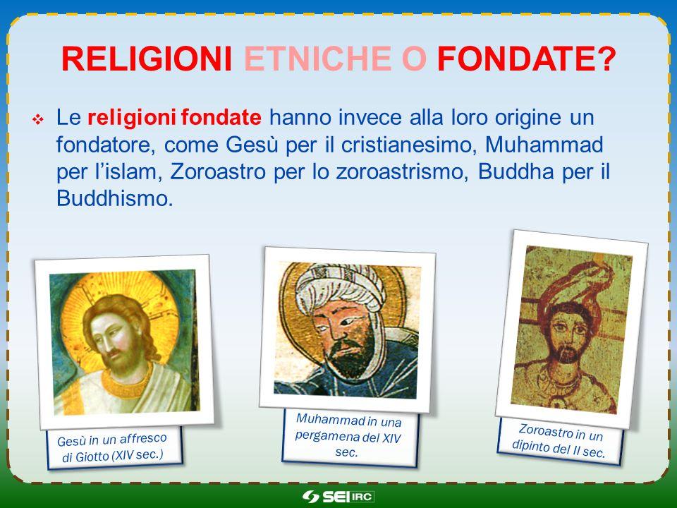 RELIGIONI ETNICHE O FONDATE? Le religioni fondate hanno invece alla loro origine un fondatore, come Gesù per il cristianesimo, Muhammad per lislam, Zo