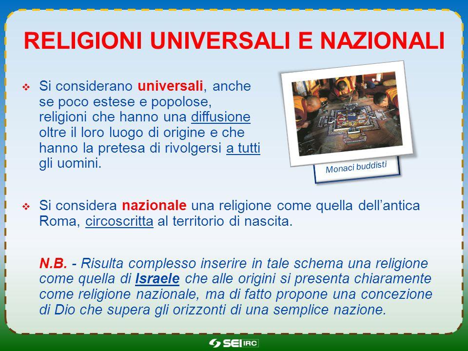 RELIGIONI UNIVERSALI E NAZIONALI Si considerano universali, anche se poco estese e popolose, religioni che hanno una diffusione oltre il loro luogo di