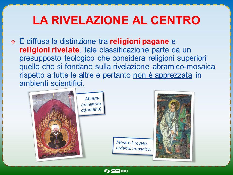 LA RIVELAZIONE AL CENTRO È diffusa la distinzione tra religioni pagane e religioni rivelate. Tale classificazione parte da un presupposto teologico ch