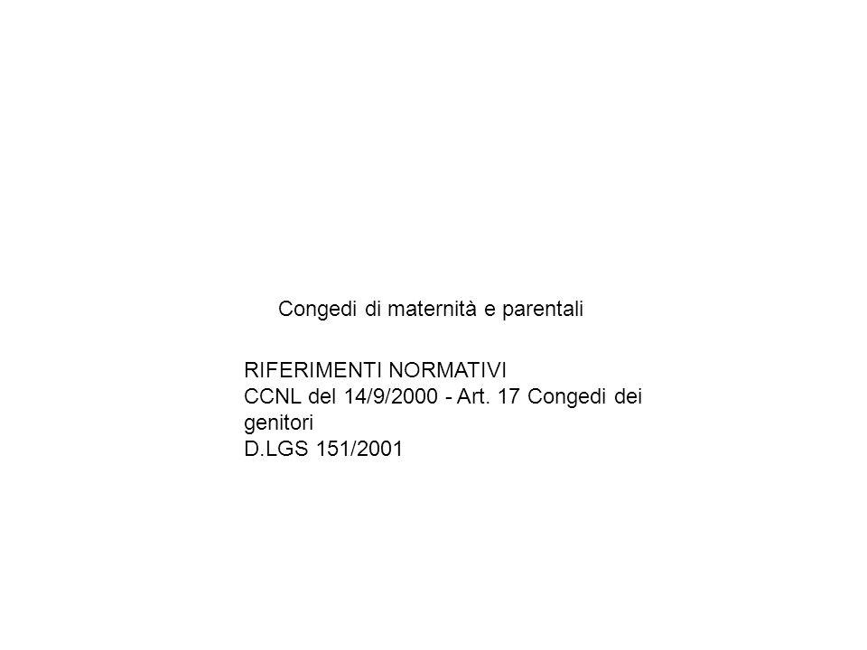 Congedi di maternità e parentali RIFERIMENTI NORMATIVI CCNL del 14/9/2000 - Art. 17 Congedi dei genitori D.LGS 151/2001