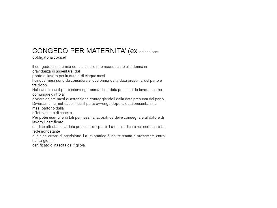 CONGEDO PER MATERNITA (ex astensione obbligatoria codice) Il congedo di maternità consiste nel diritto riconosciuto alla donna in gravidanza di assentarsi dal posto di lavoro per la durata di cinque mesi.