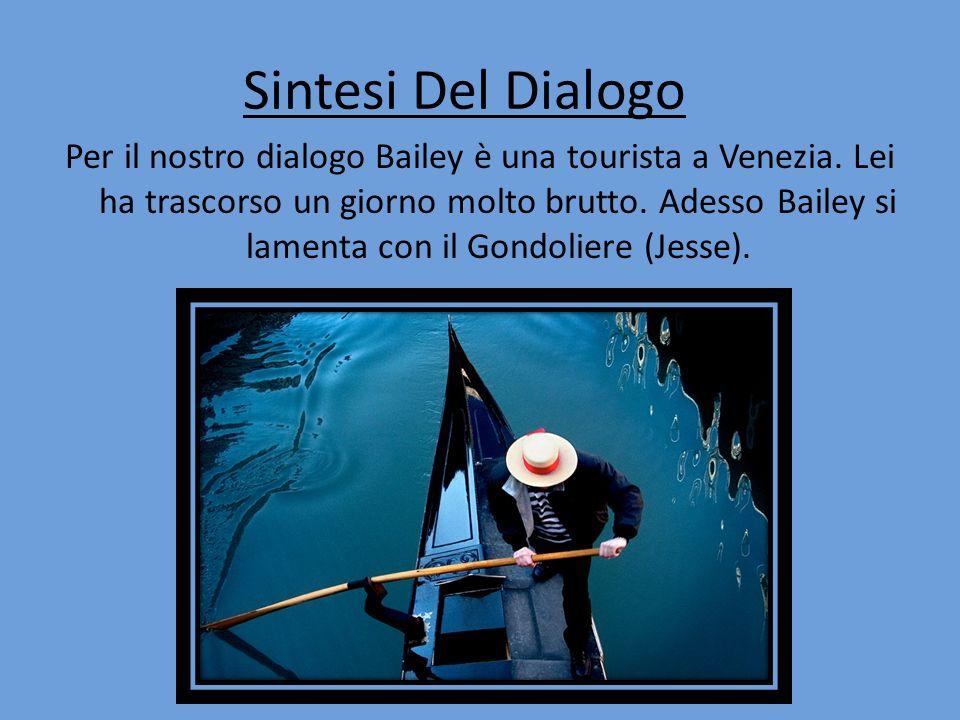 Sintesi Del Dialogo Per il nostro dialogo Bailey è una tourista a Venezia. Lei ha trascorso un giorno molto brutto. Adesso Bailey si lamenta con il Go