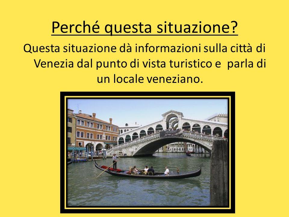 Perché questa situazione? Questa situazione dà informazioni sulla città di Venezia dal punto di vista turistico e parla di un locale veneziano.