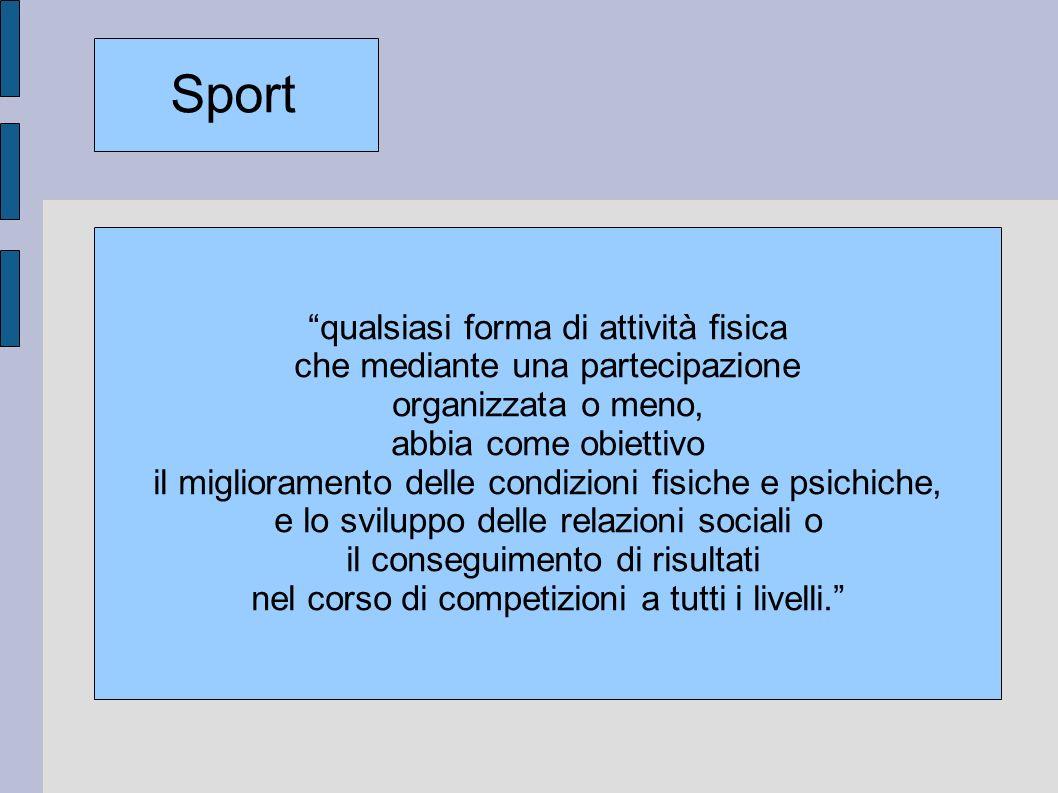 qualsiasi forma di attività fisica che mediante una partecipazione organizzata o meno, abbia come obiettivo il miglioramento delle condizioni fisiche e psichiche, e lo sviluppo delle relazioni sociali o il conseguimento di risultati nel corso di competizioni a tutti i livelli.