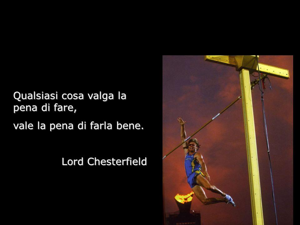 Qualsiasi cosa valga la pena di fare, vale la pena di farla bene. Lord Chesterfield