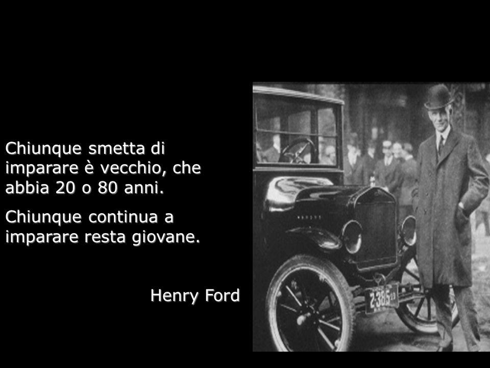 Chiunque smetta di imparare è vecchio, che abbia 20 o 80 anni. Chiunque continua a imparare resta giovane. Henry Ford