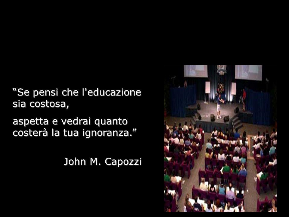 Se pensi che l'educazione sia costosa, aspetta e vedrai quanto costerà la tua ignoranza. John M. Capozzi