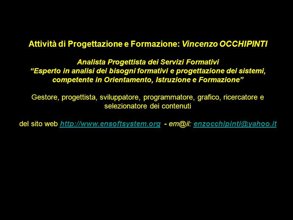 Attività di Progettazione e Formazione: Vincenzo OCCHIPINTI Analista Progettista dei Servizi Formativi Esperto in analisi dei bisogni formativi e progettazione dei sistemi, competente in Orientamento, Istruzione e Formazione Gestore, progettista, sviluppatore, programmatore, grafico, ricercatore e selezionatore dei contenuti del sito web http://www.ensoftsystem.org - em@il: enzocchipinti@yahoo.ithttp://www.ensoftsystem.orgenzocchipinti@yahoo.it