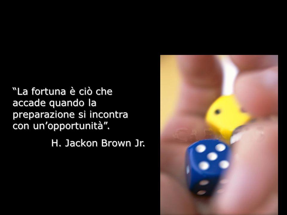 La fortuna è ciò che accade quando la preparazione si incontra con unopportunità. H. Jackon Brown Jr.