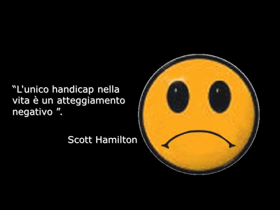 L unico handicap nella vita è un atteggiamento negativo. Scott Hamilton