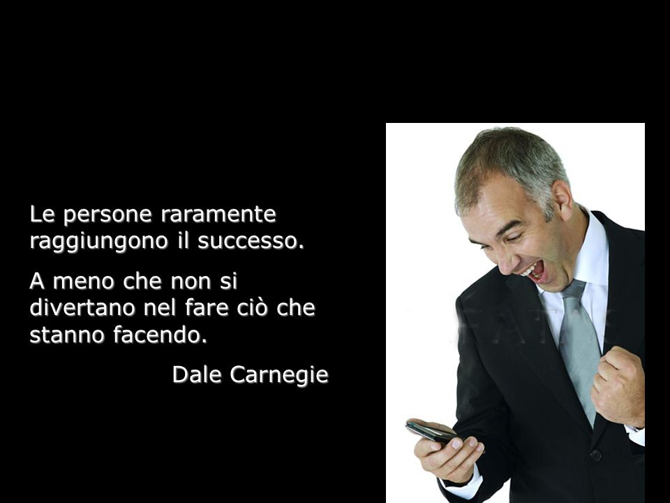Le persone raramente raggiungono il successo. A meno che non si divertano nel fare ciò che stanno facendo. Dale Carnegie