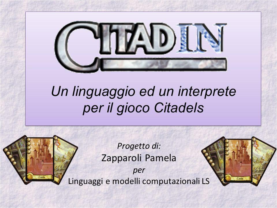 Un linguaggio ed un interprete per il gioco Citadels Progetto di: Zapparoli Pamela per Linguaggi e modelli computazionali LS