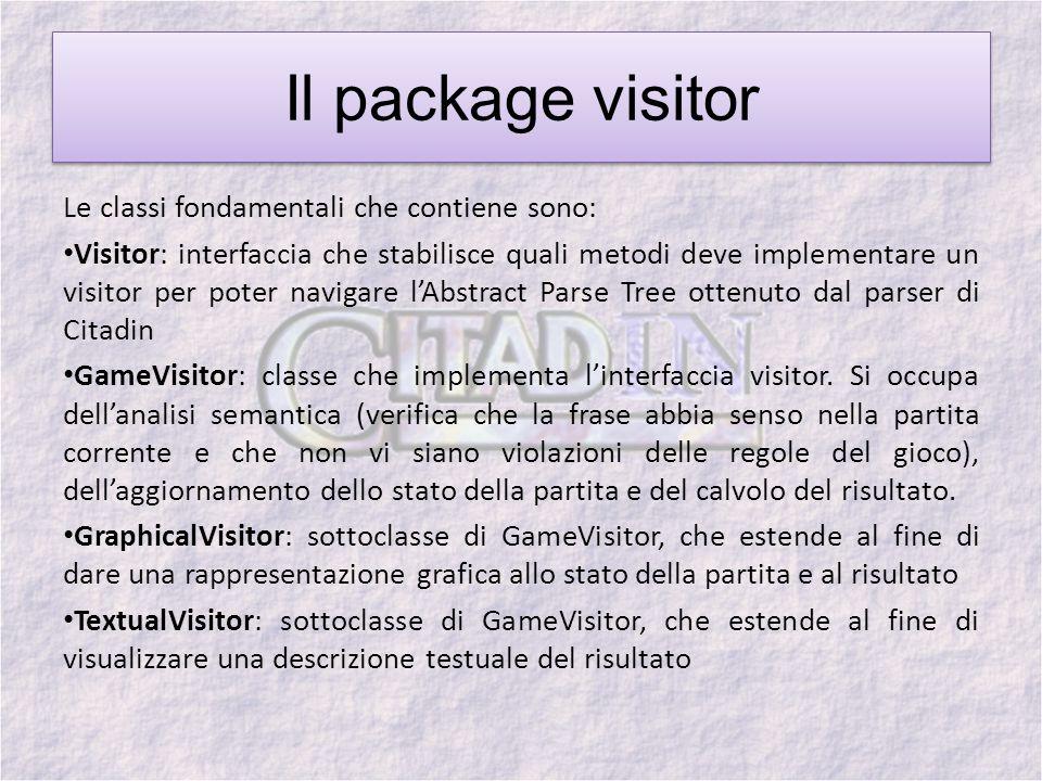 Il package visitor Le classi fondamentali che contiene sono: Visitor: interfaccia che stabilisce quali metodi deve implementare un visitor per poter navigare lAbstract Parse Tree ottenuto dal parser di Citadin GameVisitor: classe che implementa linterfaccia visitor.