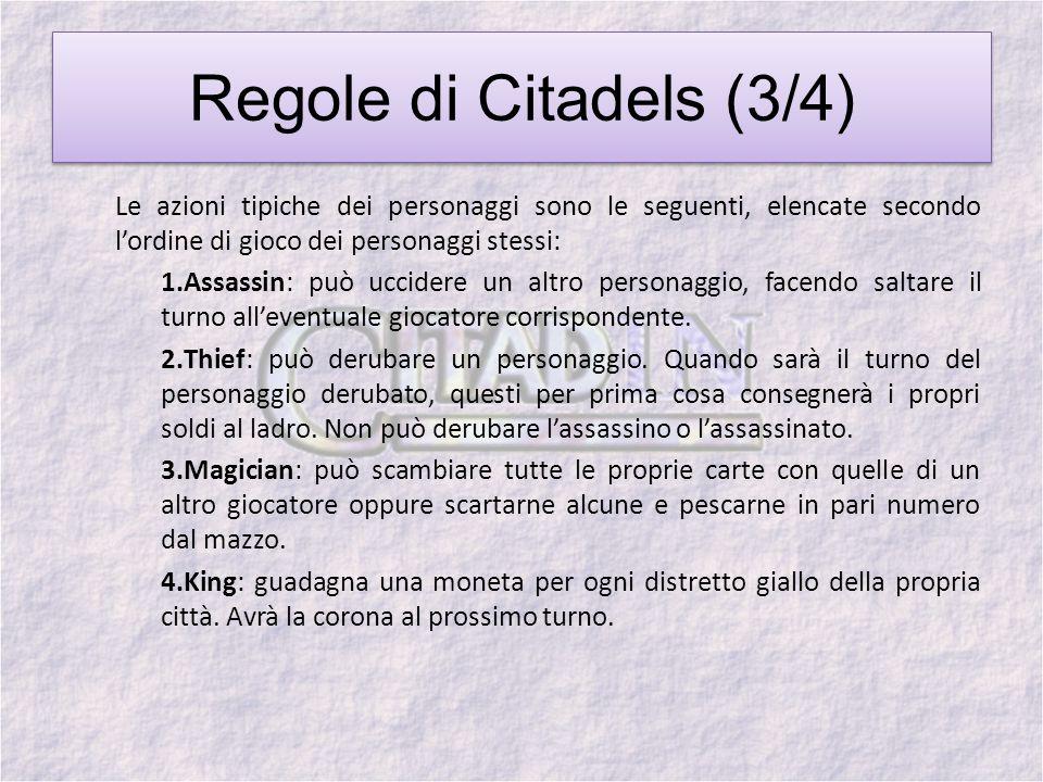 Regole di Citadels (3/4) Le azioni tipiche dei personaggi sono le seguenti, elencate secondo lordine di gioco dei personaggi stessi: 1.Assassin: può uccidere un altro personaggio, facendo saltare il turno alleventuale giocatore corrispondente.