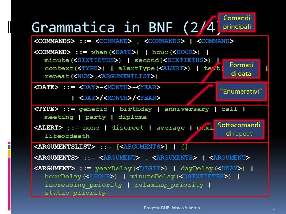 Grammatica in BNF (3/4) ::= 198 | 199 | 20 ::= | 10 | 11 | 12 ::= | 1 | 2 | 30 | 31 ::= | 1 | 20 | 21 | 22 | 23 ::= | ::= | | 1 | 2 | 3 ::= | 1 | 20 | 21 | 22 | 23 ::= | ::= 1 | 2 | 3 | 4 | 5 ::= | 5 | 6 ::= 0 | 1 | 2 | 3 | 4 ::= | 6 | 7 | 8 | 9 ::= 0 | Progetto DUF - Marco Albertin 6 Da 1980 a 2099 Da 1 a 12 Da 1 a 31 Da 0 a 23 Da 0 a 59 Da 1 a 364 Da 1 a 23 Da 1 a 59 Da 1 a 99