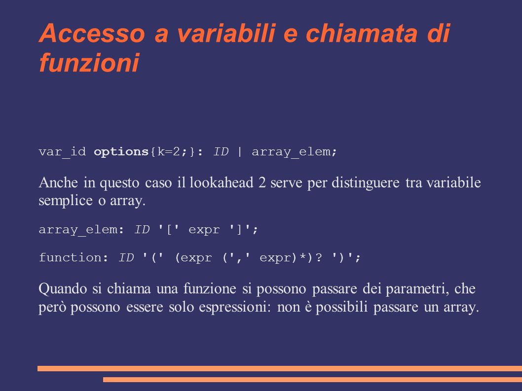 Accesso a variabili e chiamata di funzioni var_id options{k=2;}: ID | array_elem; Anche in questo caso il lookahead 2 serve per distinguere tra variab