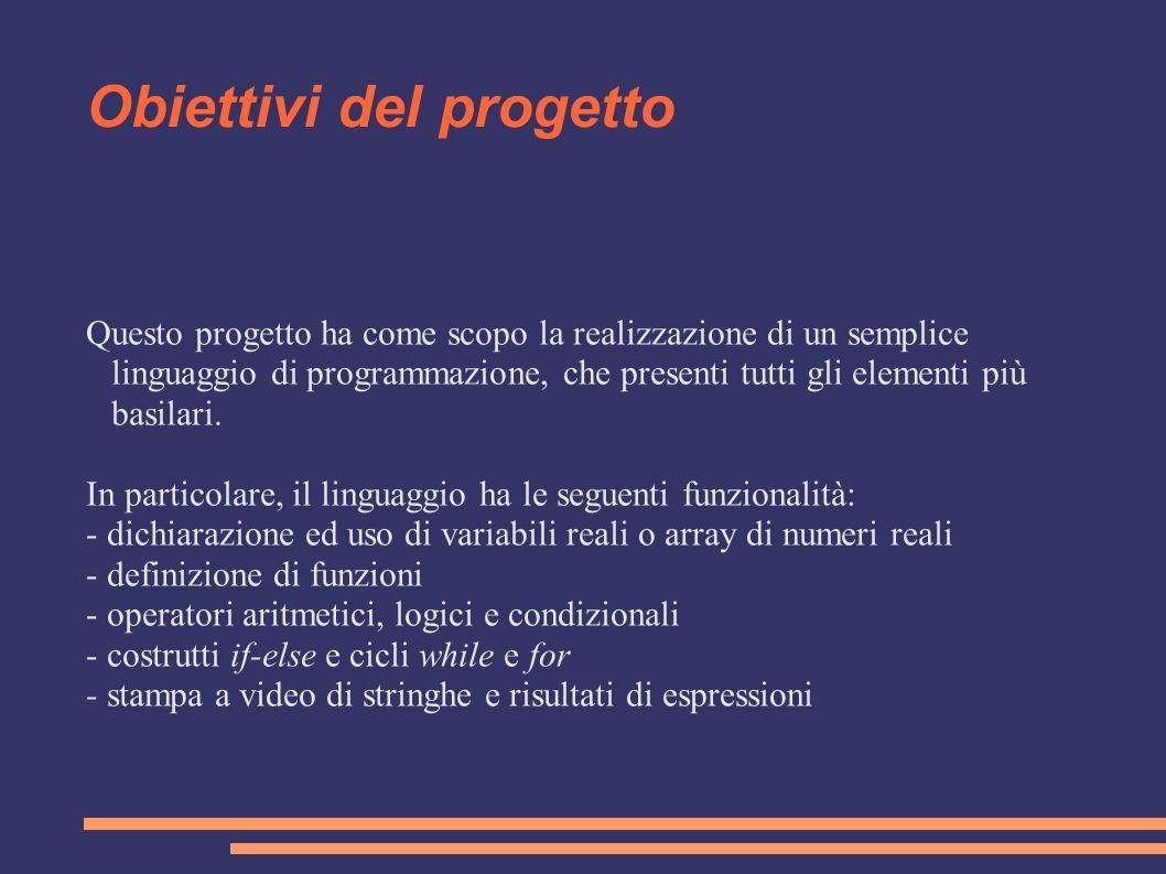 Obiettivi del progetto Questo progetto ha come scopo la realizzazione di un semplice linguaggio di programmazione, che presenti tutti gli elementi più