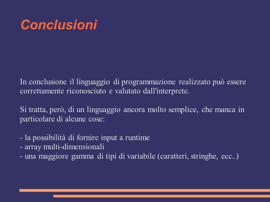 Conclusioni In conclusione il linguaggio di programmazione realizzato può essere correttamente riconosciuto e valutato dall'interprete. Si tratta, per