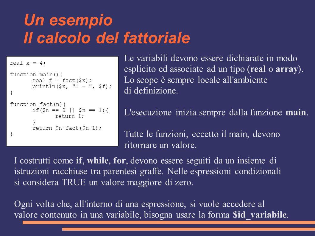 Un esempio Il calcolo del fattoriale real x = 4; function main(){ real f = fact($x); println($x,