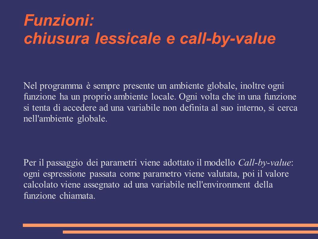 Funzioni: chiusura lessicale e call-by-value Nel programma è sempre presente un ambiente globale, inoltre ogni funzione ha un proprio ambiente locale.