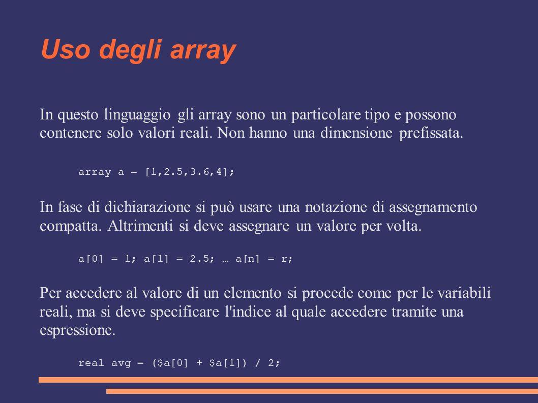 Uso degli array In questo linguaggio gli array sono un particolare tipo e possono contenere solo valori reali. Non hanno una dimensione prefissata. ar