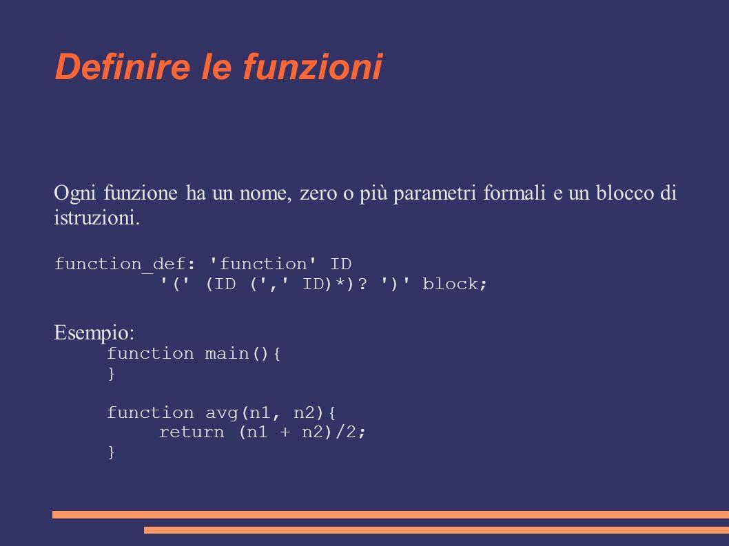 Definire le funzioni Ogni funzione ha un nome, zero o più parametri formali e un blocco di istruzioni. function_def: 'function' ID '(' (ID (',' ID)*)?