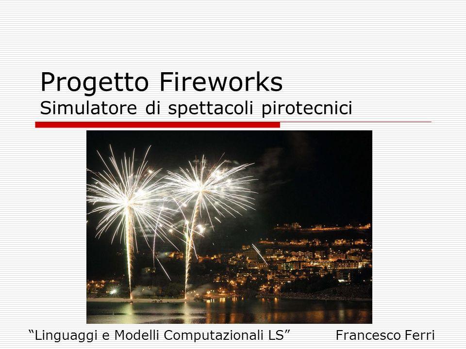 Progetto Fireworks Simulatore di spettacoli pirotecnici Linguaggi e Modelli Computazionali LS Francesco Ferri