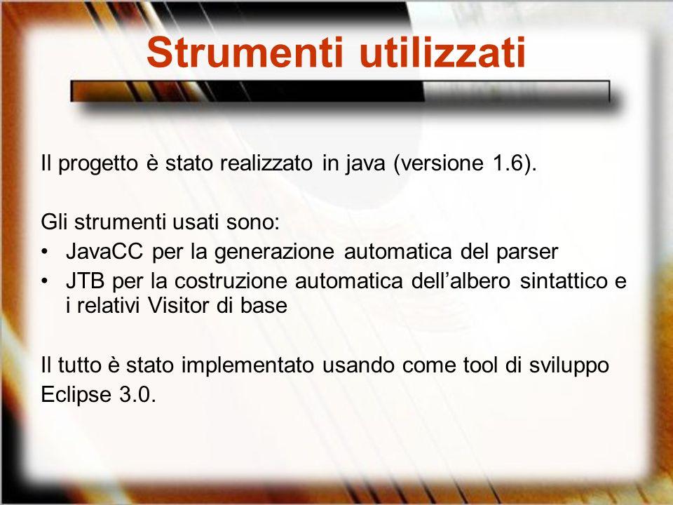 Strumenti utilizzati Il progetto è stato realizzato in java (versione 1.6). Gli strumenti usati sono: JavaCC per la generazione automatica del parser