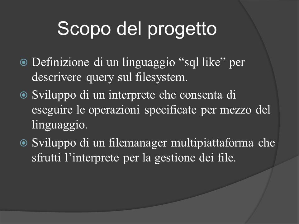 Scopo del progetto Definizione di un linguaggio sql like per descrivere query sul filesystem. Sviluppo di un interprete che consenta di eseguire le op