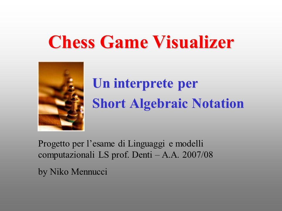 Chess Game Visualizer Un interprete per Short Algebraic Notation Progetto per lesame di Linguaggi e modelli computazionali LS prof. Denti – A.A. 2007/