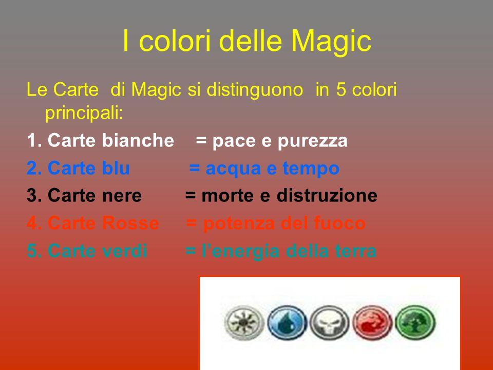 I colori delle Magic Le Carte di Magic si distinguono in 5 colori principali: 1. Carte bianche = pace e purezza 2. Carte blu = acqua e tempo 3. Carte