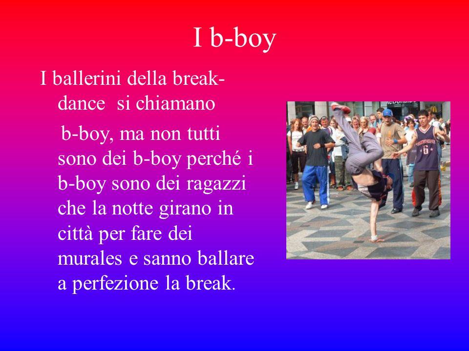 I b-boy I ballerini della break- dance si chiamano b-boy, ma non tutti sono dei b-boy perché i b-boy sono dei ragazzi che la notte girano in città per