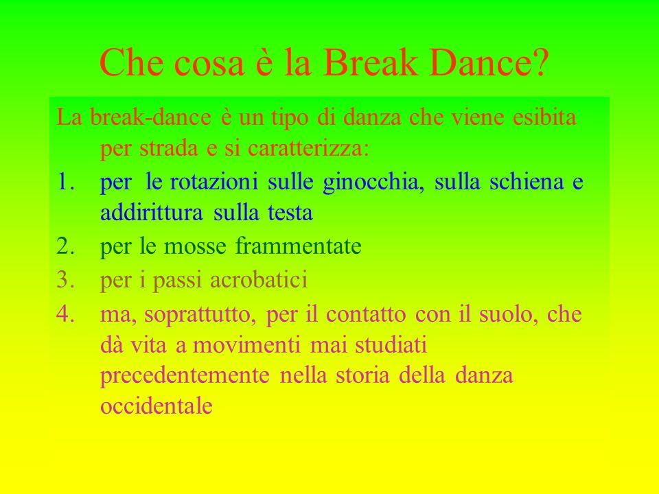 Che cosa è la Break Dance? La break-dance è un tipo di danza che viene esibita per strada e si caratterizza: 1.per le rotazioni sulle ginocchia, sulla