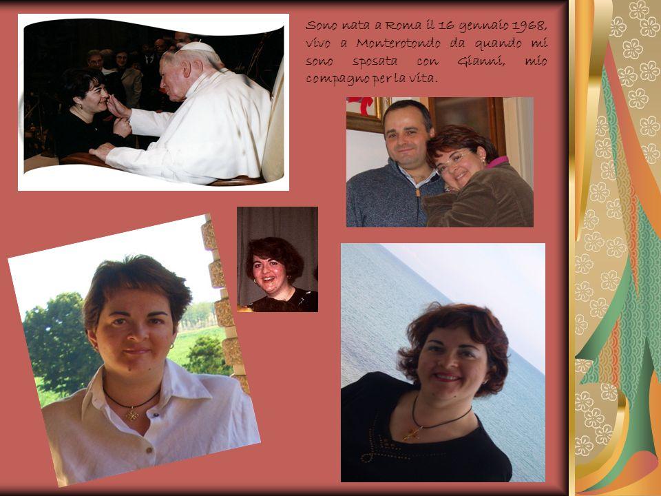 Sono nata a Roma il 16 gennaio 1968, vivo a Monterotondo da quando mi sono sposata con Gianni, mio compagno per la vita.