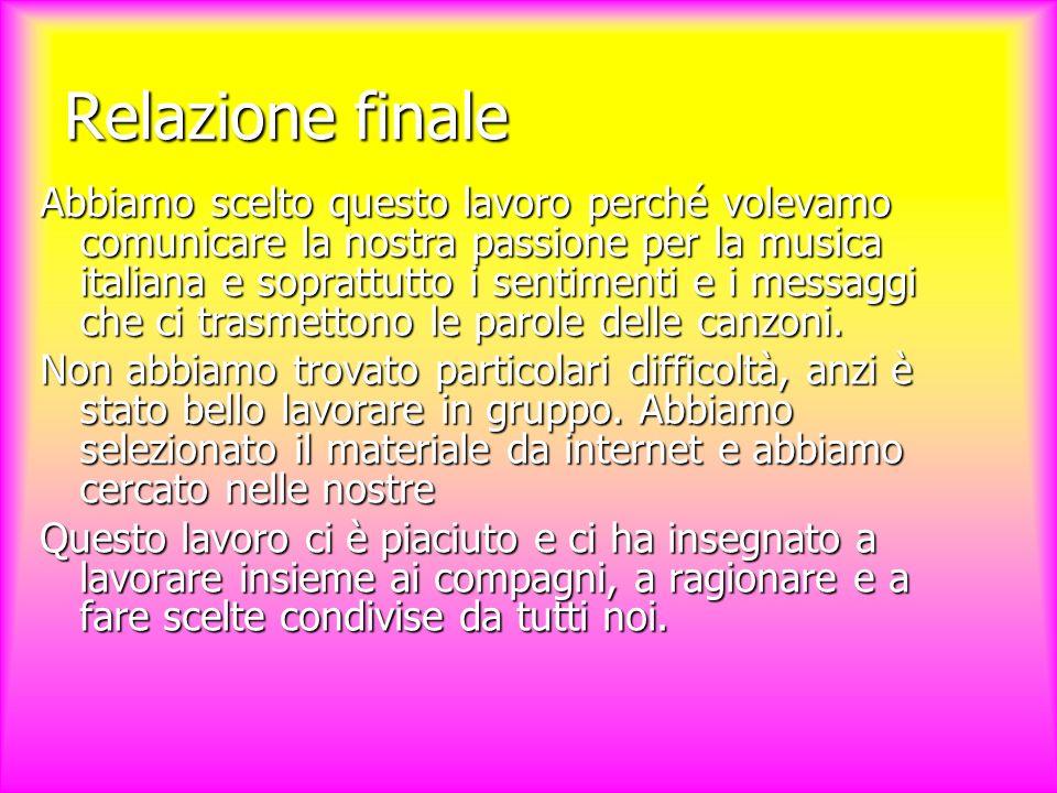 Relazione finale Abbiamo scelto questo lavoro perché volevamo comunicare la nostra passione per la musica italiana e soprattutto i sentimenti e i messaggi che ci trasmettono le parole delle canzoni.