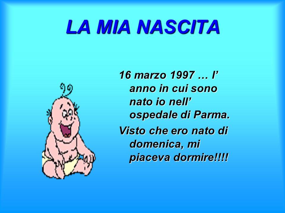 LAMIA NASCITA LA MIA NASCITA 16 marzo 1997 … l anno in cui sono nato io nell ospedale di Parma. Visto che ero nato di domenica, mi piaceva dormire!!!!
