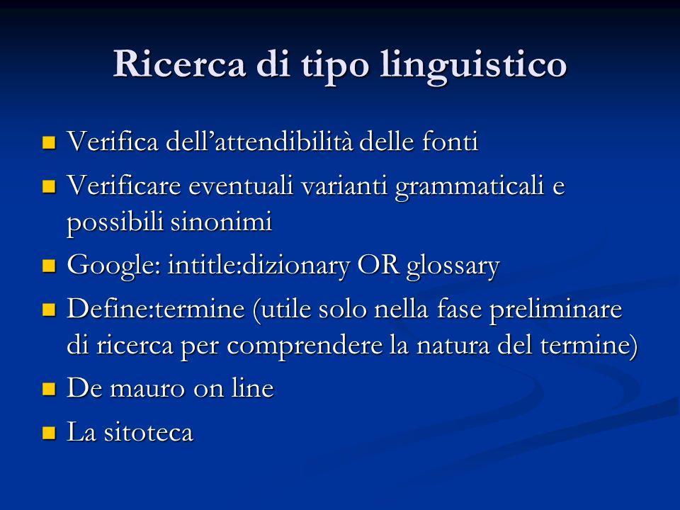 Ricerca di tipo linguistico Verifica dellattendibilità delle fonti Verifica dellattendibilità delle fonti Verificare eventuali varianti grammaticali e