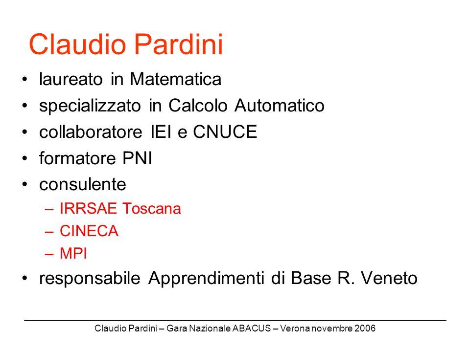 Claudio Pardini – Gara Nazionale ABACUS – Verona novembre 2006 Claudio Pardini laureato in Matematica specializzato in Calcolo Automatico collaboratore IEI e CNUCE formatore PNI consulente –IRRSAE Toscana –CINECA –MPI responsabile Apprendimenti di Base R.